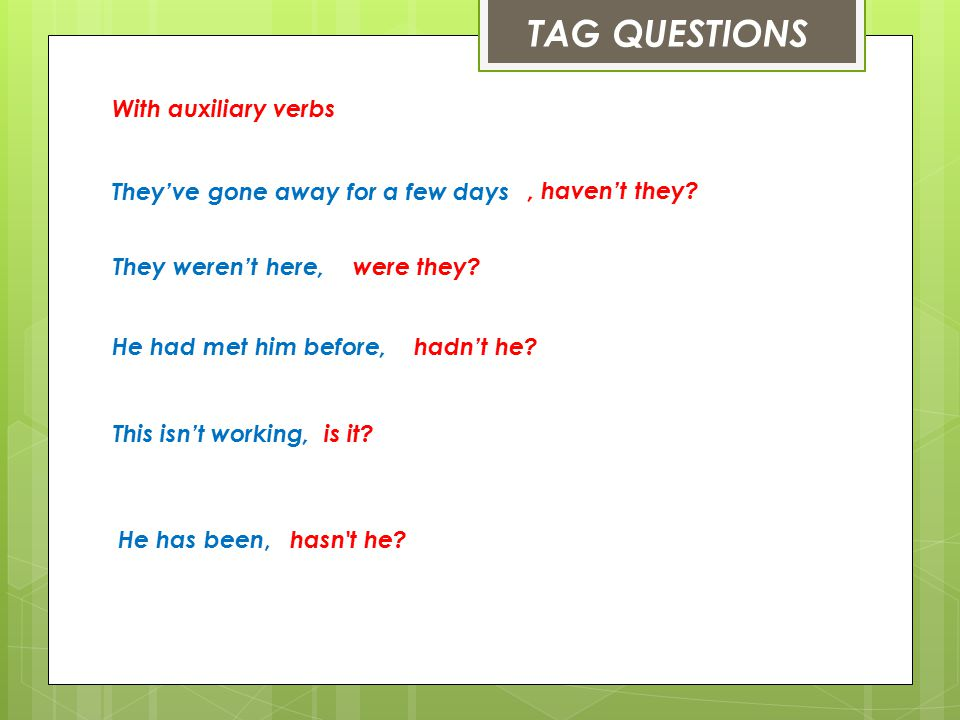 TAG QUESTIONS With auxiliary verbs They've gone away for a few days, haven't they.