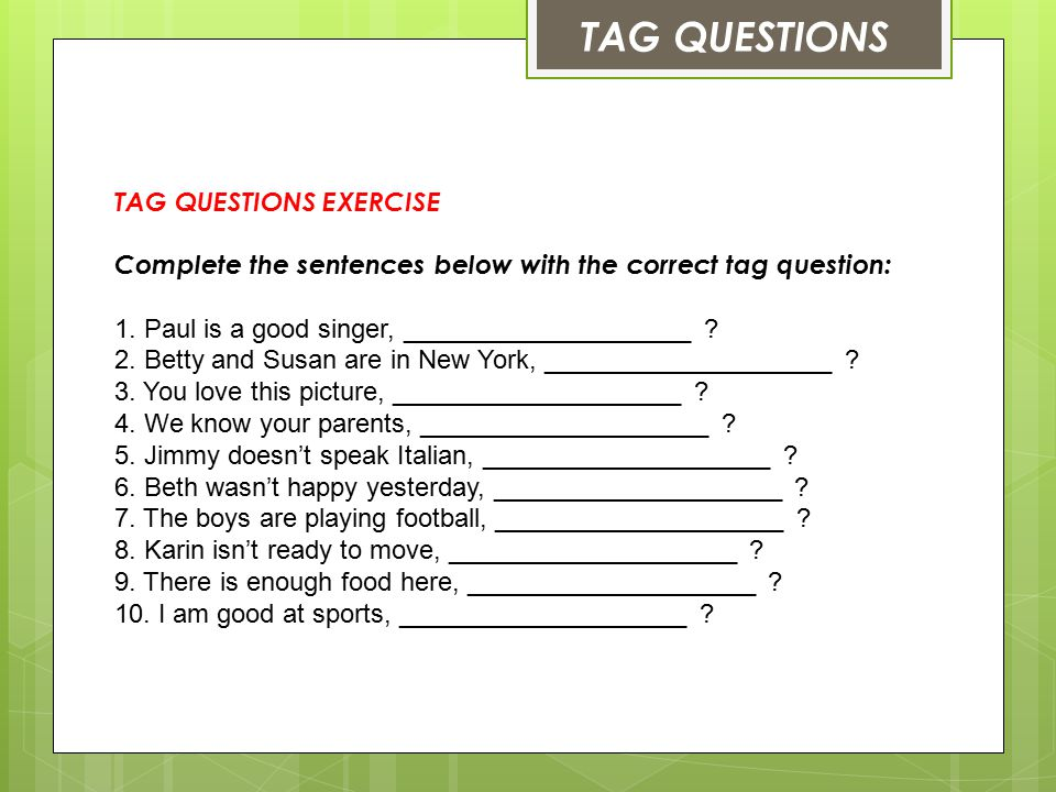 TAG QUESTIONS EXERCISE Complete the sentences below with the correct tag question: 1.