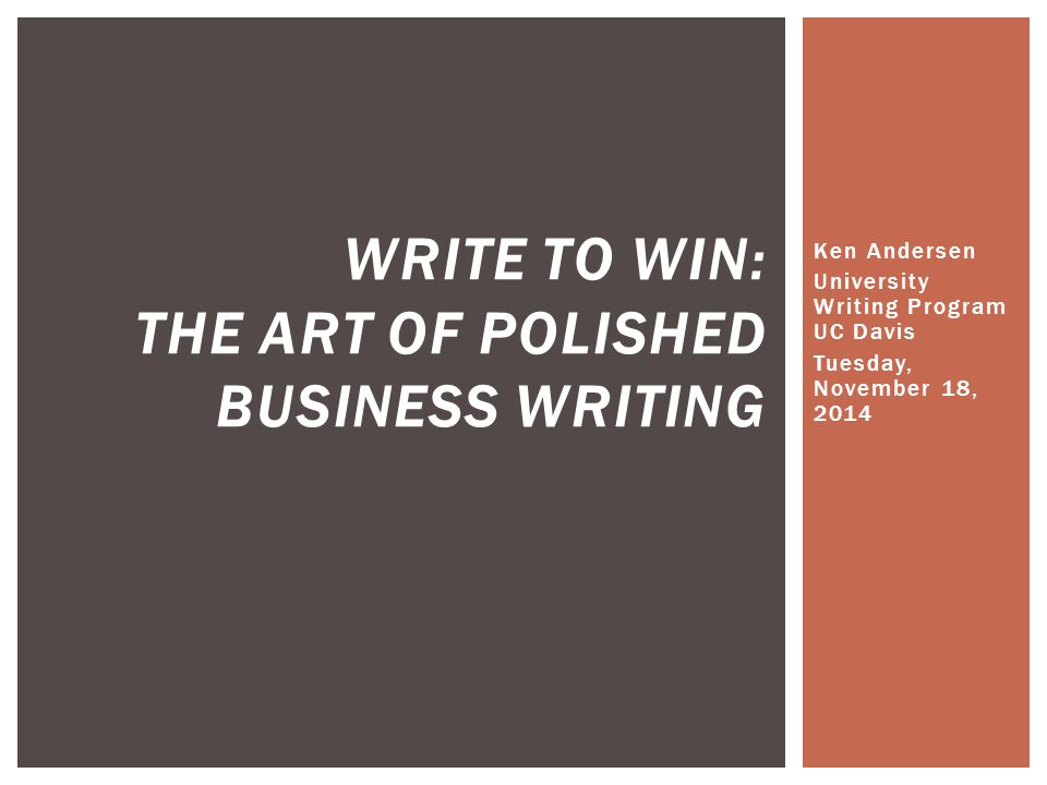 Ken Andersen University Writing Program UC Davis Tuesday, November 18, 2014 WRITE TO WIN: THE ART OF POLISHED BUSINESS WRITING