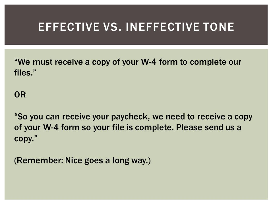 "EFFECTIVE VS. INEFFECTIVE TONE ""We must receive a copy of your W-4 form to complete our files."" OR ""So you can receive your paycheck, we need to recei"