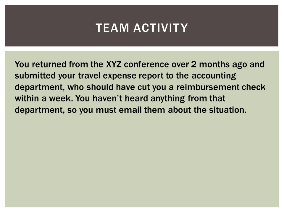 TEAM ACTIVITY You returned from the XYZ conference over 2 months ago and submitted your travel expense report to the accounting department, who should have cut you a reimbursement check within a week.