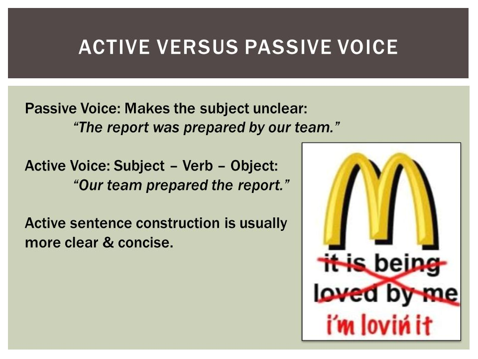 "ACTIVE VERSUS PASSIVE VOICE Passive Voice: Makes the subject unclear: ""The report was prepared by our team."" Active Voice: Subject – Verb – Object: ""O"