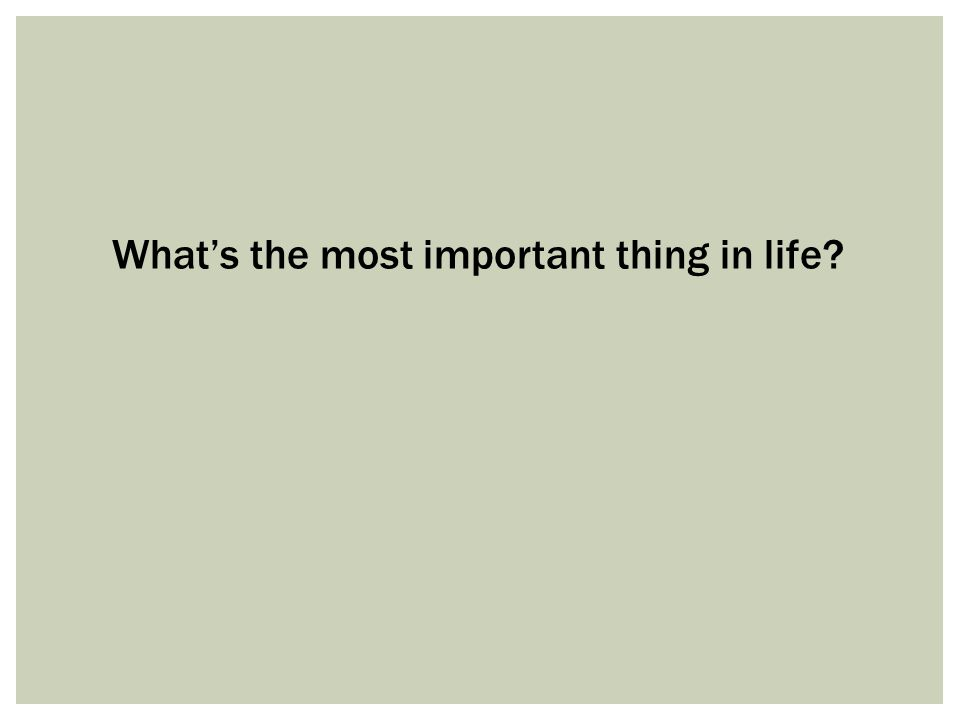 What's the most important thing in life?