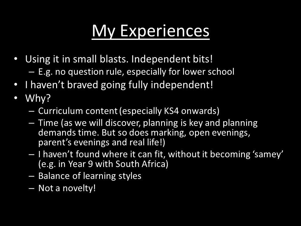 My Experiences Using it in small blasts. Independent bits! – E.g. no question rule, especially for lower school I haven't braved going fully independe