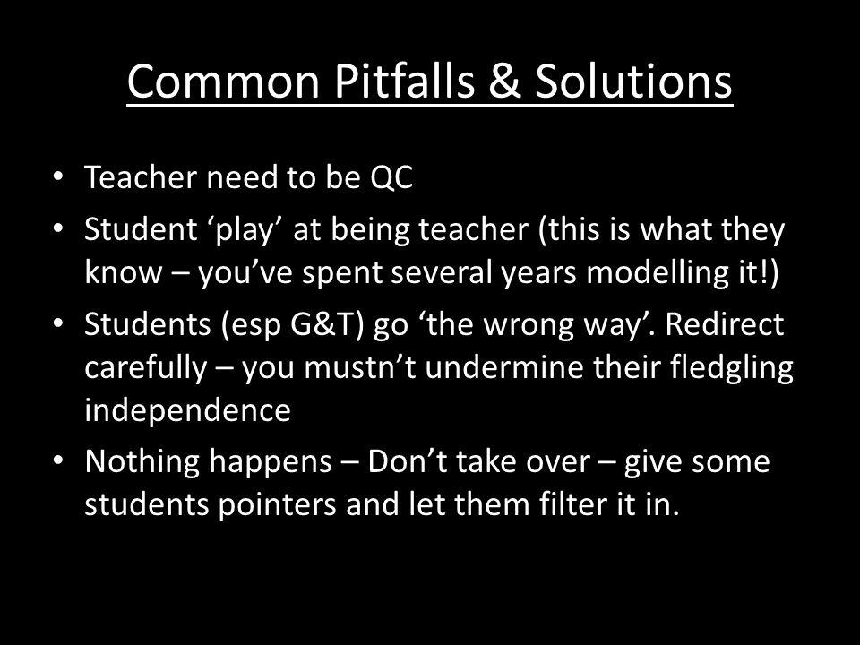 Common Pitfalls & Solutions Teacher need to be QC Student 'play' at being teacher (this is what they know – you've spent several years modelling it!)