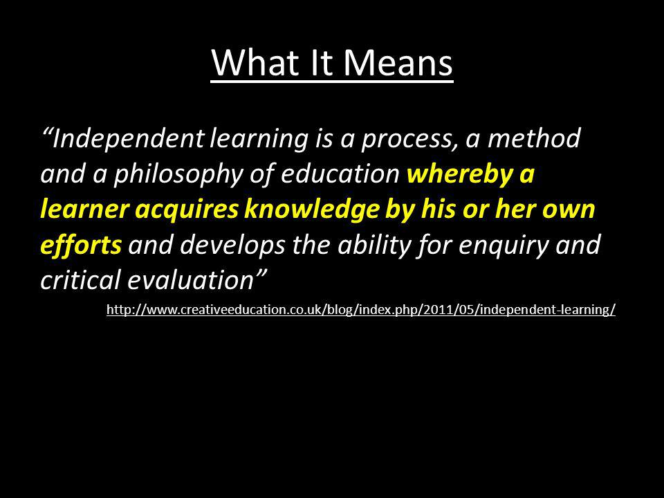 "What It Means ""Independent learning is a process, a method and a philosophy of education whereby a learner acquires knowledge by his or her own effort"