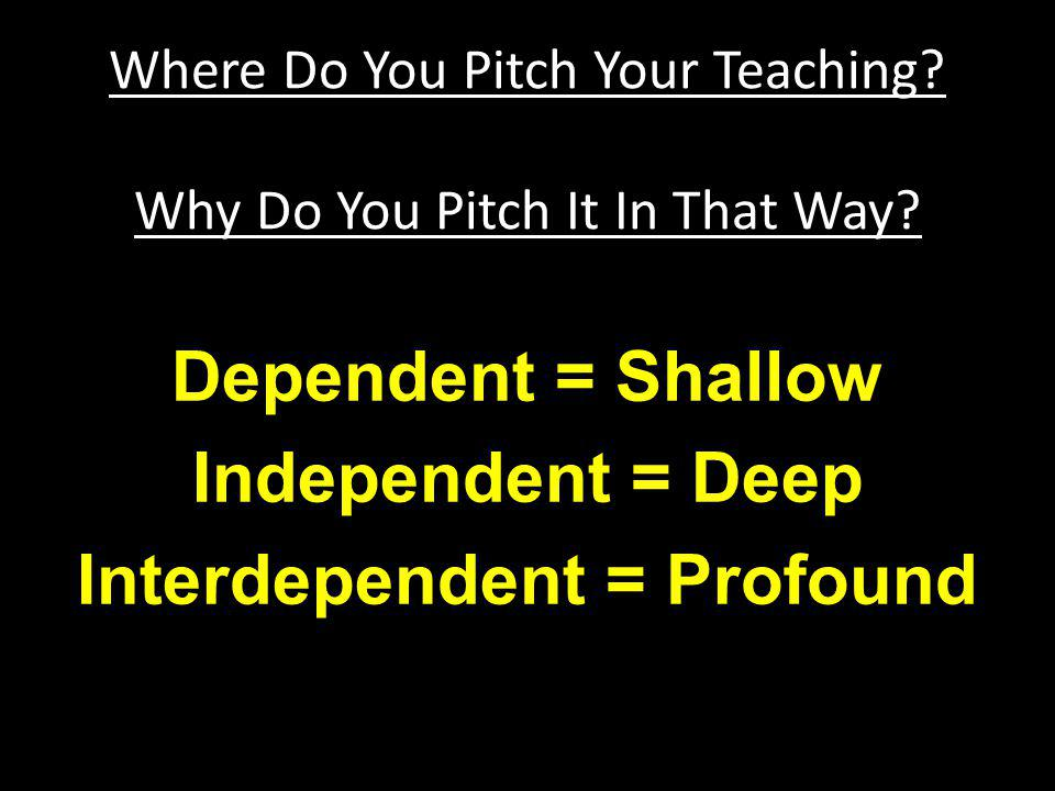 Dependent = Shallow Independent = Deep Interdependent = Profound Where Do You Pitch Your Teaching? Why Do You Pitch It In That Way?