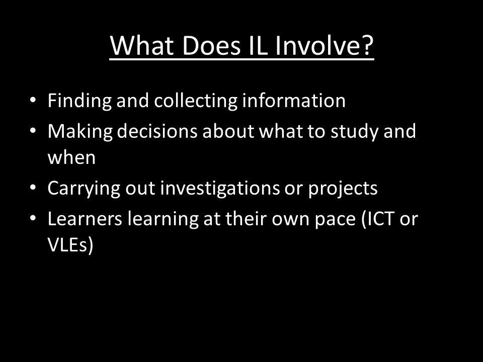 What Does IL Involve? Finding and collecting information Making decisions about what to study and when Carrying out investigations or projects Learner