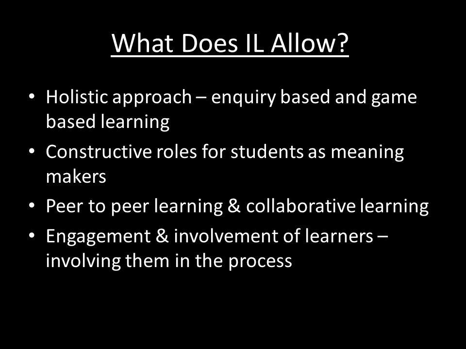 Holistic approach – enquiry based and game based learning Constructive roles for students as meaning makers Peer to peer learning & collaborative lear