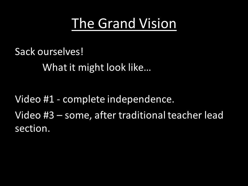 The Grand Vision Sack ourselves! What it might look like… Video #1 - complete independence. Video #3 – some, after traditional teacher lead section.