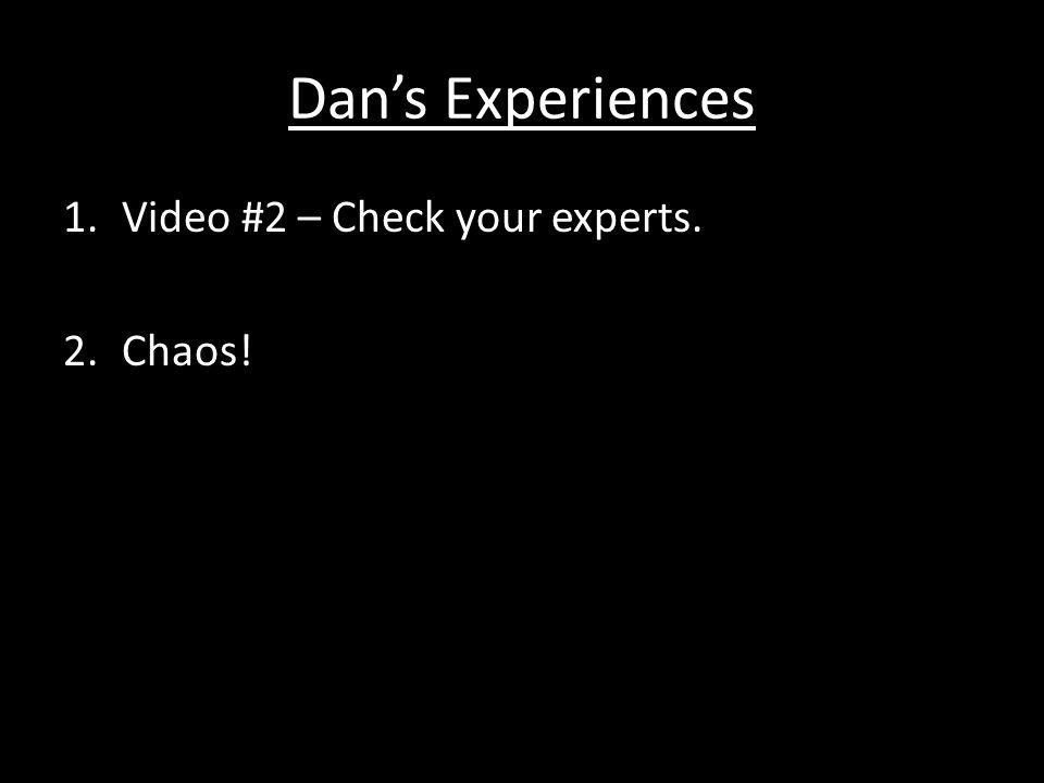 Dan's Experiences 1.Video #2 – Check your experts. 2.Chaos!