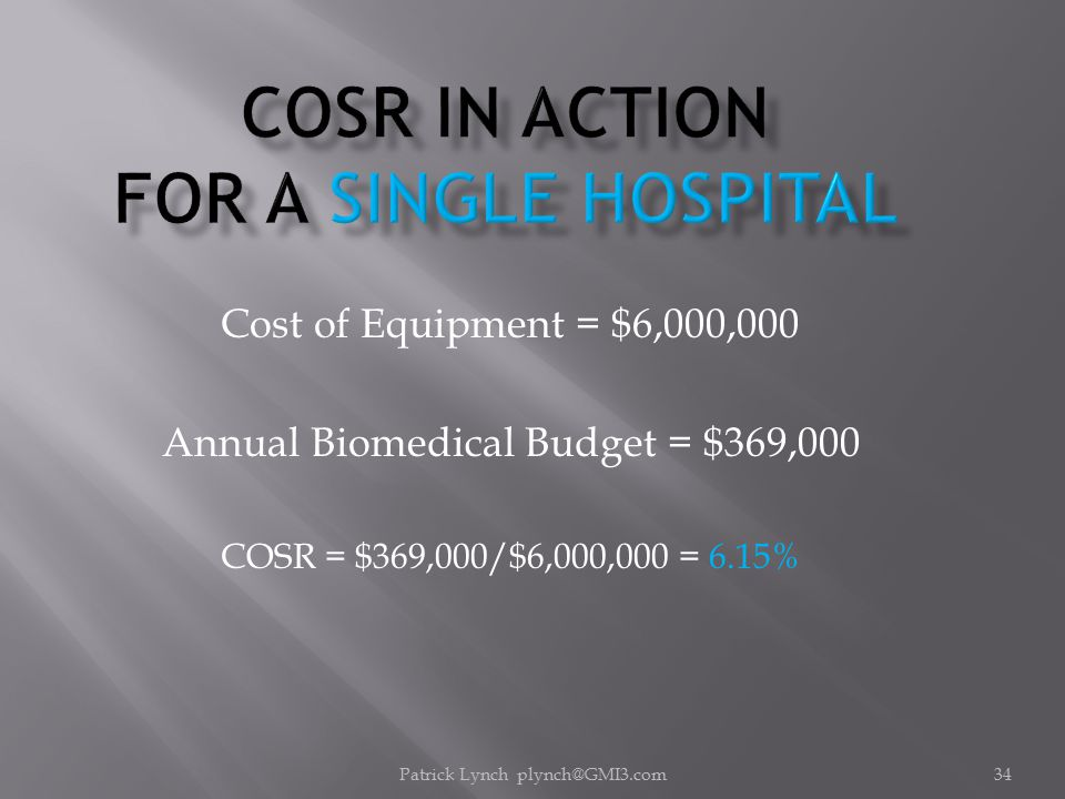 Patrick Lynch plynch@GMI3.com34 Cost of Equipment = $6,000,000 Annual Biomedical Budget = $369,000 COSR = $369,000/$6,000,000 = 6.15%