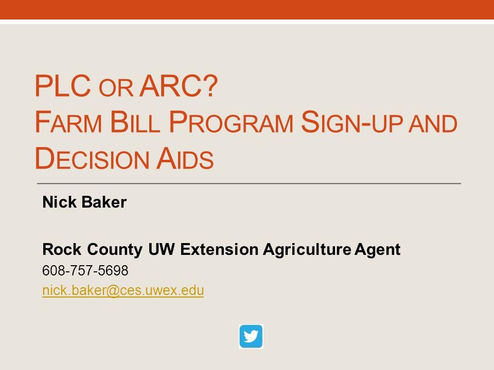 PLC OR ARC? F ARM B ILL P ROGRAM S IGN - UP AND D ECISION A IDS Nick Baker Rock County UW Extension Agriculture Agent 608-757-5698 nick.baker@ces.uwex