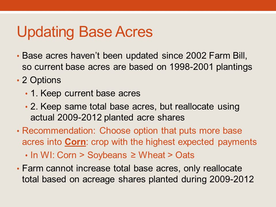 Updating Base Acres Base acres haven't been updated since 2002 Farm Bill, so current base acres are based on 1998-2001 plantings 2 Options 1. Keep cur