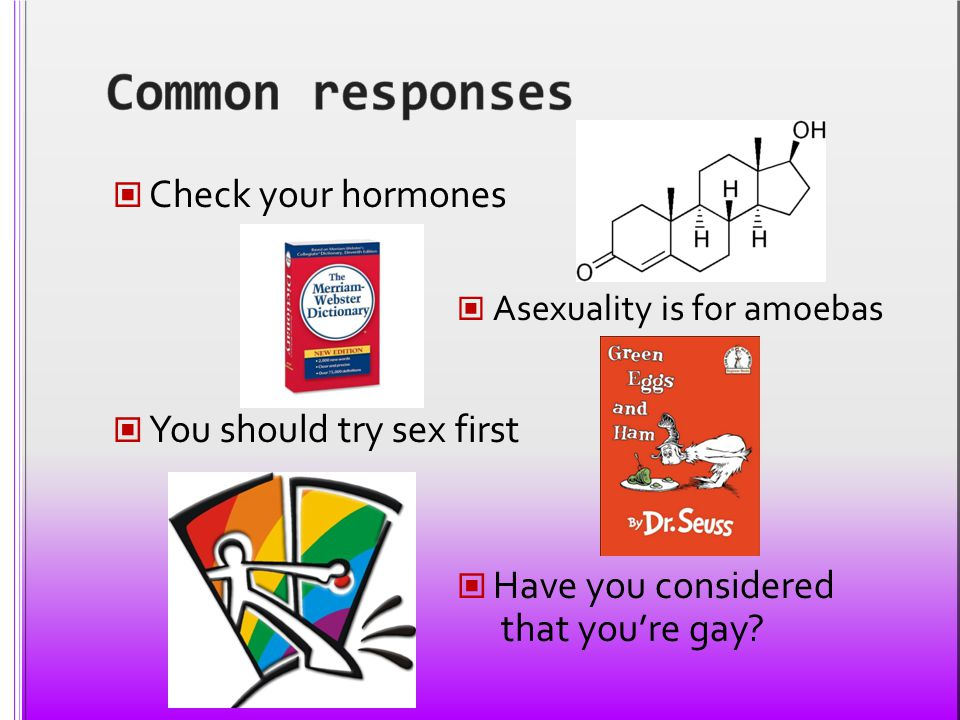 Check your hormones Asexuality is for amoebas You should try sex first Have you considered that you're gay?
