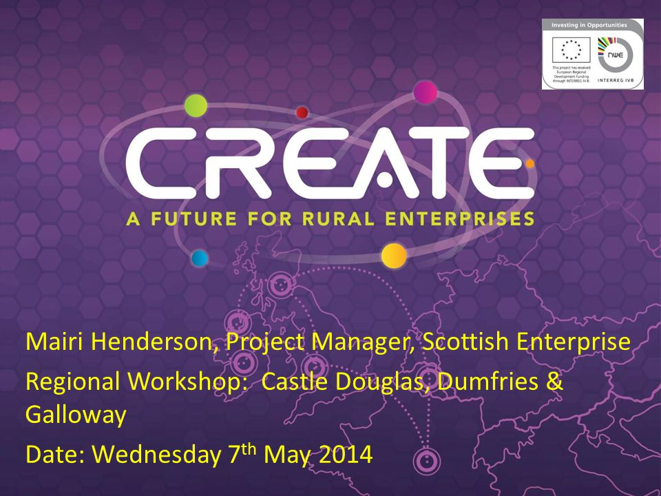 Mairi Henderson, Project Manager, Scottish Enterprise Regional Workshop: Castle Douglas, Dumfries & Galloway Date: Wednesday 7 th May 2014