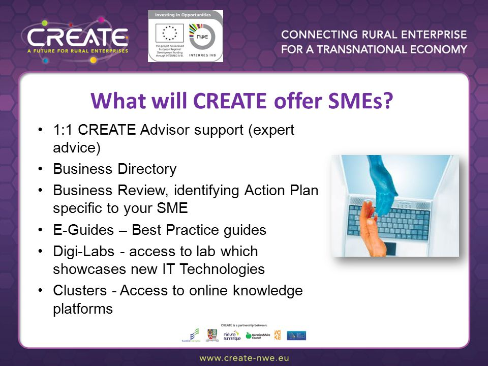 Collection exercise 1:1 CREATE Advisor support (expert advice) Business Directory Business Review, identifying Action Plan specific to your SME E-Guides – Best Practice guides Digi-Labs - access to lab which showcases new IT Technologies Clusters - Access to online knowledge platforms What will CREATE offer SMEs