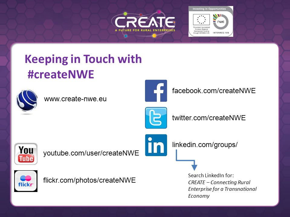 youtube.com/user/createNWE flickr.com/photos/createNWE   facebook.com/createNWE twitter.com/createNWE linkedin.com/groups/ Search LinkedIn for: CREATE – Connecting Rural Enterprise for a Transnational Economy Keeping in Touch with #createNWE