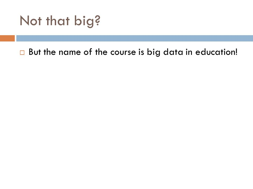 Not that big?  But the name of the course is big data in education!