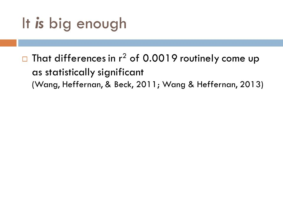 It is big enough  That differences in r 2 of 0.0019 routinely come up as statistically significant (Wang, Heffernan, & Beck, 2011; Wang & Heffernan, 2013)