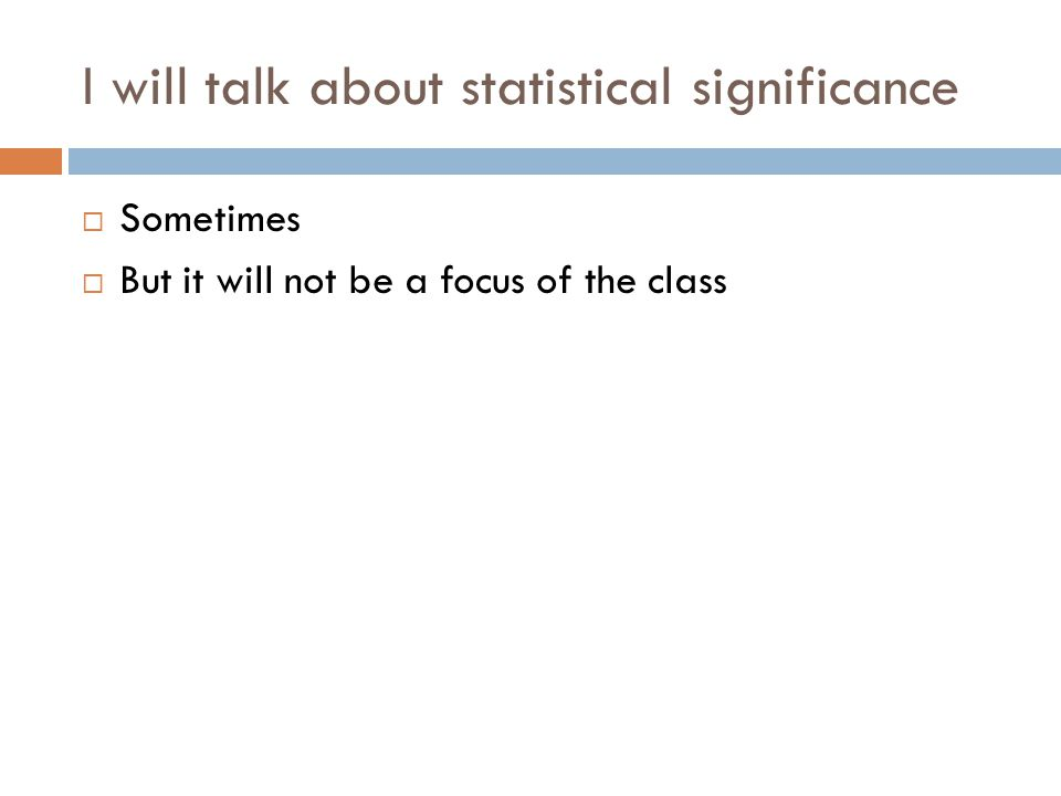 I will talk about statistical significance  Sometimes  But it will not be a focus of the class