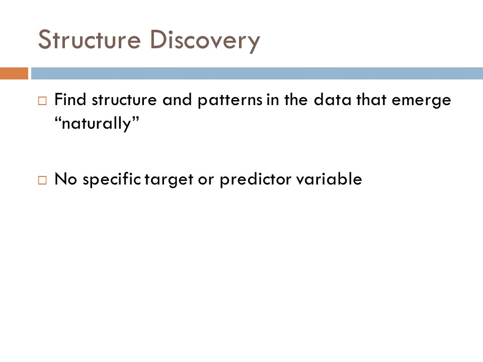 Structure Discovery  Find structure and patterns in the data that emerge naturally  No specific target or predictor variable