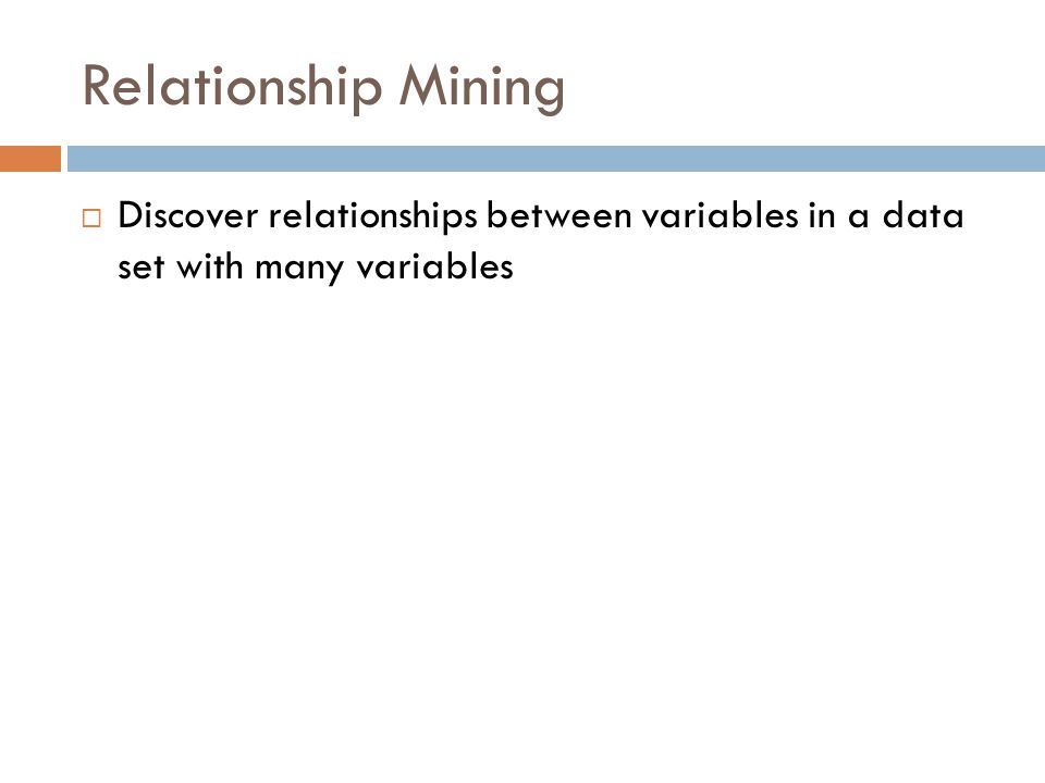 Relationship Mining  Discover relationships between variables in a data set with many variables