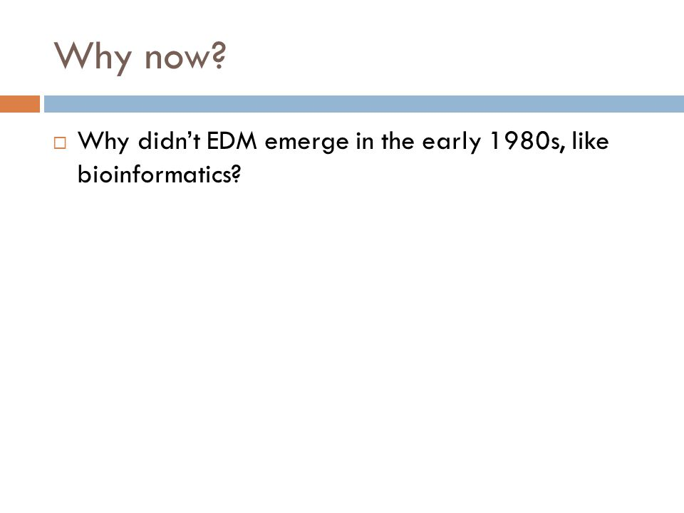 Why now?  Why didn't EDM emerge in the early 1980s, like bioinformatics?