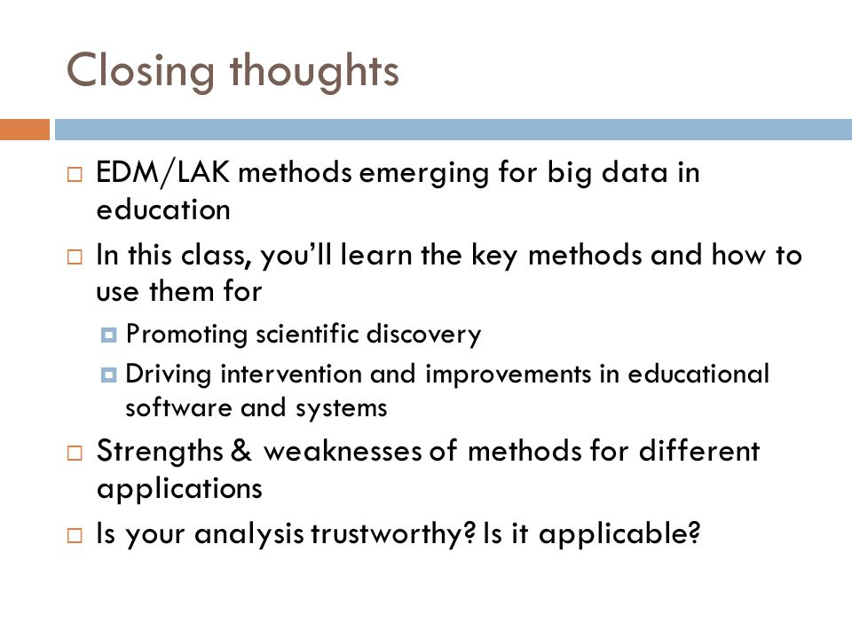 Closing thoughts  EDM/LAK methods emerging for big data in education  In this class, you'll learn the key methods and how to use them for  Promoting scientific discovery  Driving intervention and improvements in educational software and systems  Strengths & weaknesses of methods for different applications  Is your analysis trustworthy.