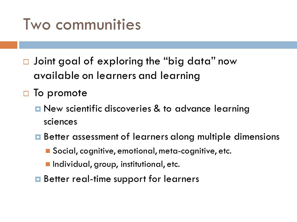Two communities  Joint goal of exploring the big data now available on learners and learning  To promote  New scientific discoveries & to advance learning sciences  Better assessment of learners along multiple dimensions Social, cognitive, emotional, meta-cognitive, etc.