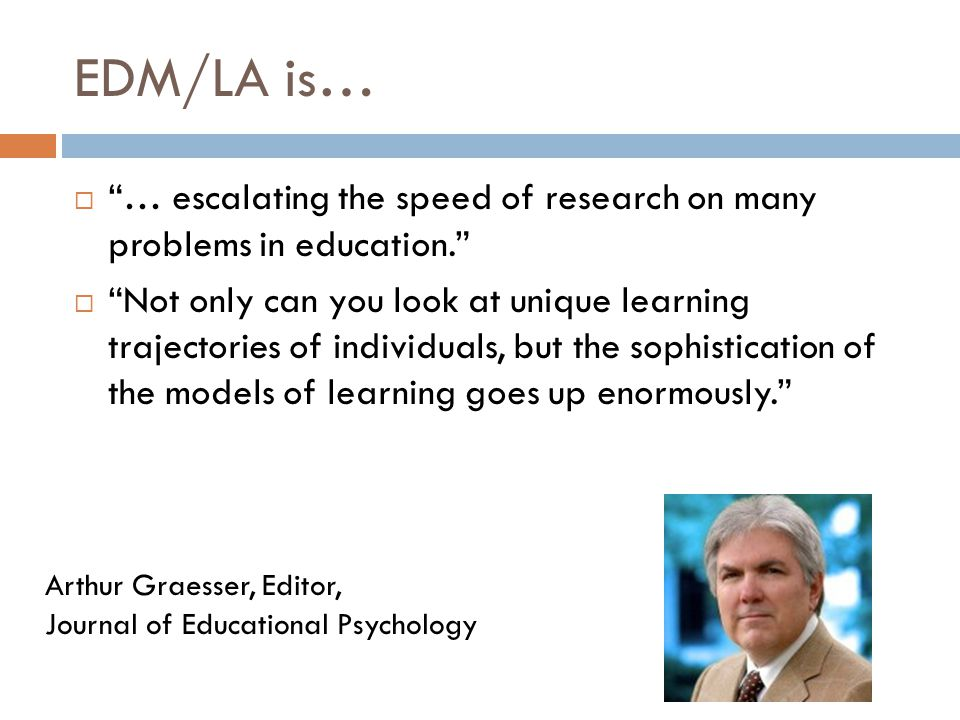EDM/LA is…  … escalating the speed of research on many problems in education.  Not only can you look at unique learning trajectories of individuals, but the sophistication of the models of learning goes up enormously. Arthur Graesser, Editor, Journal of Educational Psychology