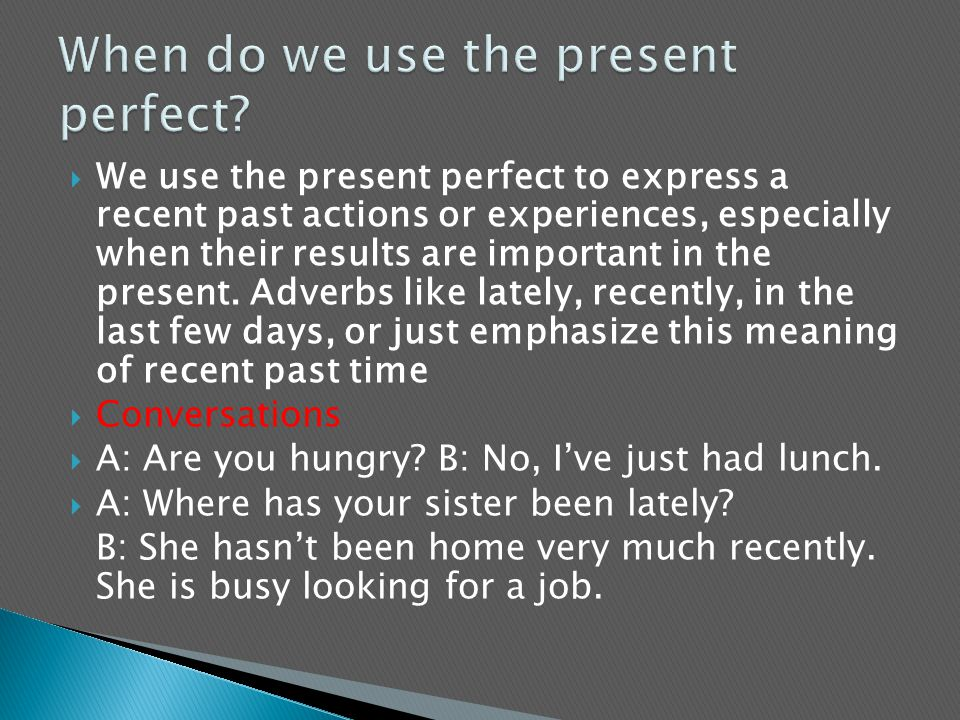  We use the present perfect to express a recent past actions or experiences, especially when their results are important in the present. Adverbs like