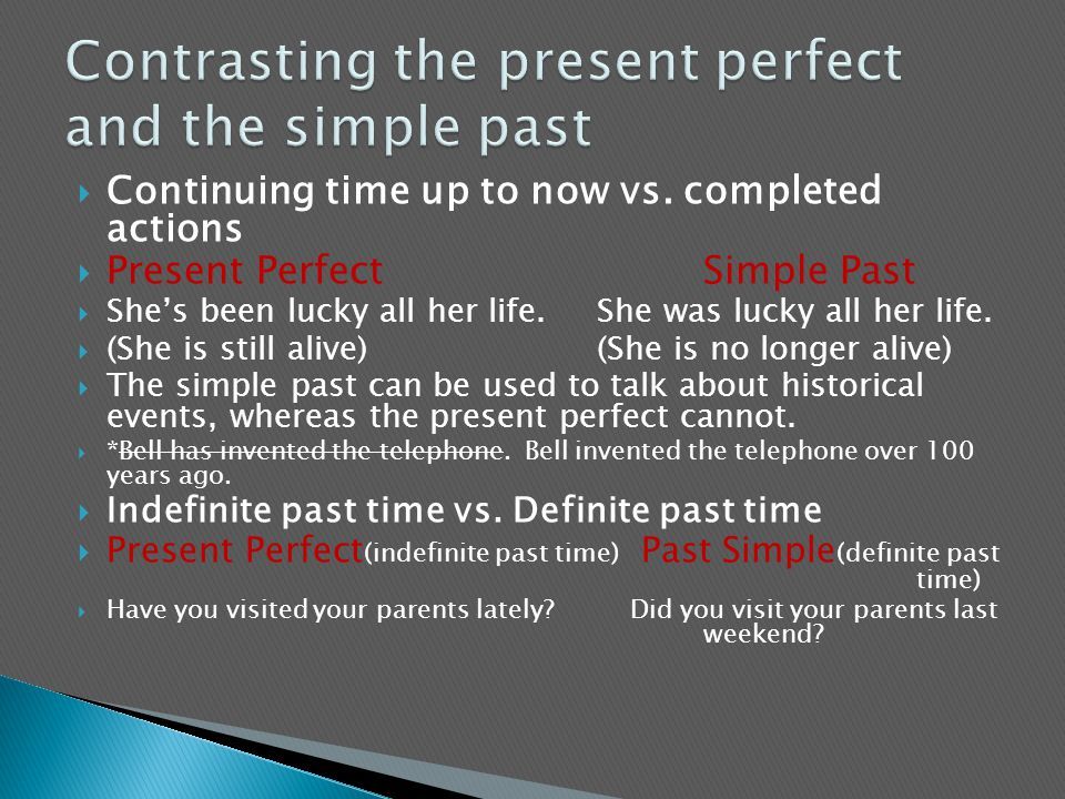  Continuing time up to now vs. completed actions  Present PerfectSimple Past  She's been lucky all her life.She was lucky all her life.  (She is s