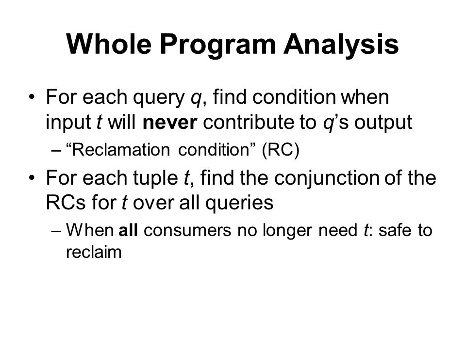 Whole Program Analysis For each query q, find condition when input t will never contribute to q's output – Reclamation condition (RC) For each tuple t, find the conjunction of the RCs for t over all queries –When all consumers no longer need t: safe to reclaim