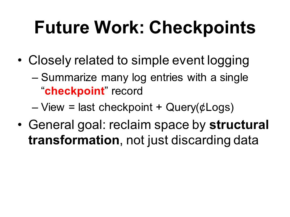 Future Work: Checkpoints Closely related to simple event logging –Summarize many log entries with a single checkpoint record –View = last checkpoint + Query(¢Logs) General goal: reclaim space by structural transformation, not just discarding data