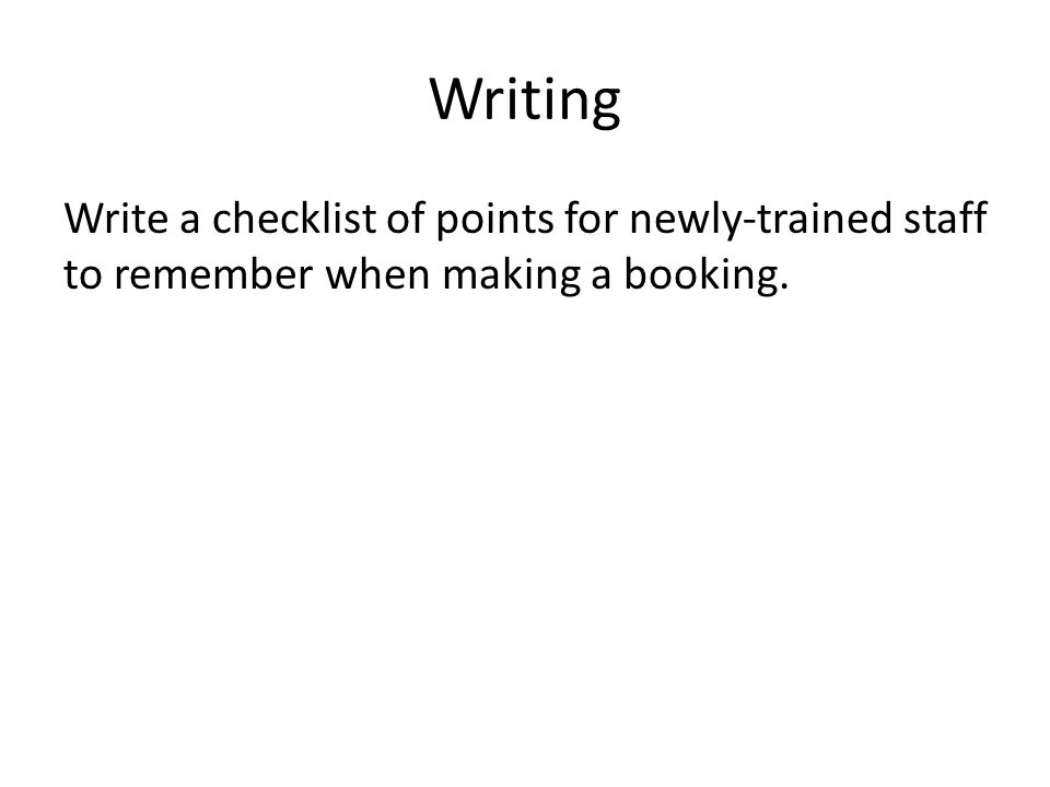 Writing Write a checklist of points for newly-trained staff to remember when making a booking.