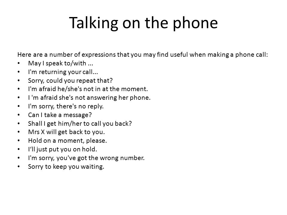 Talking on the phone Here are a number of expressions that you may find useful when making a phone call: May I speak to/with... I'm returning your cal