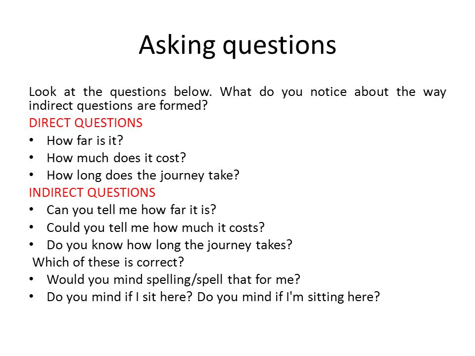 Asking questions Look at the questions below. What do you notice about the way indirect questions are formed? DIRECT QUESTIONS How far is it? How much