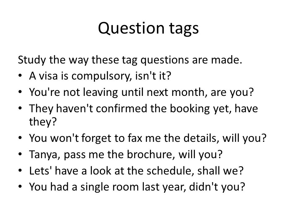 Question tags Study the way these tag questions are made. A visa is compulsory, isn't it? You're not leaving until next month, are you? They haven't c