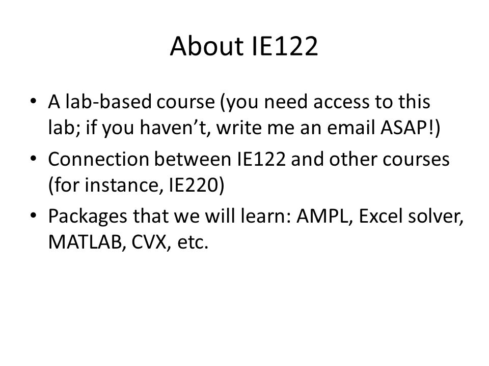 About IE122 A lab-based course (you need access to this lab; if you haven't, write me an email ASAP!) Connection between IE122 and other courses (for instance, IE220) Packages that we will learn: AMPL, Excel solver, MATLAB, CVX, etc.