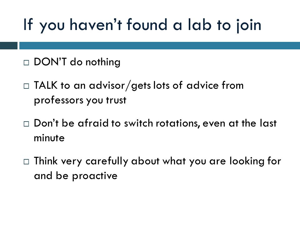 If you haven't found a lab to join  DON'T do nothing  TALK to an advisor/gets lots of advice from professors you trust  Don't be afraid to switch rotations, even at the last minute  Think very carefully about what you are looking for and be proactive