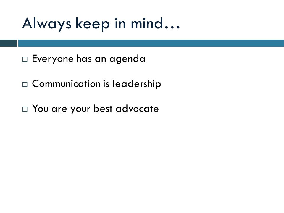 Always keep in mind…  Everyone has an agenda  Communication is leadership  You are your best advocate