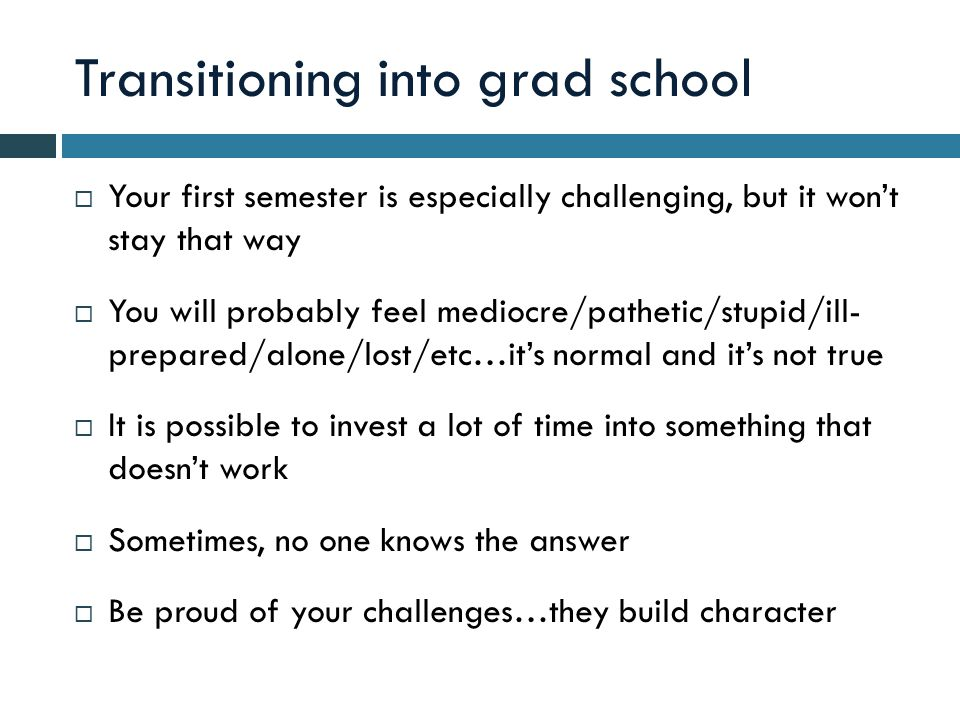 Transitioning into grad school  Your first semester is especially challenging, but it won't stay that way  You will probably feel mediocre/pathetic/stupid/ill- prepared/alone/lost/etc…it's normal and it's not true  It is possible to invest a lot of time into something that doesn't work  Sometimes, no one knows the answer  Be proud of your challenges…they build character
