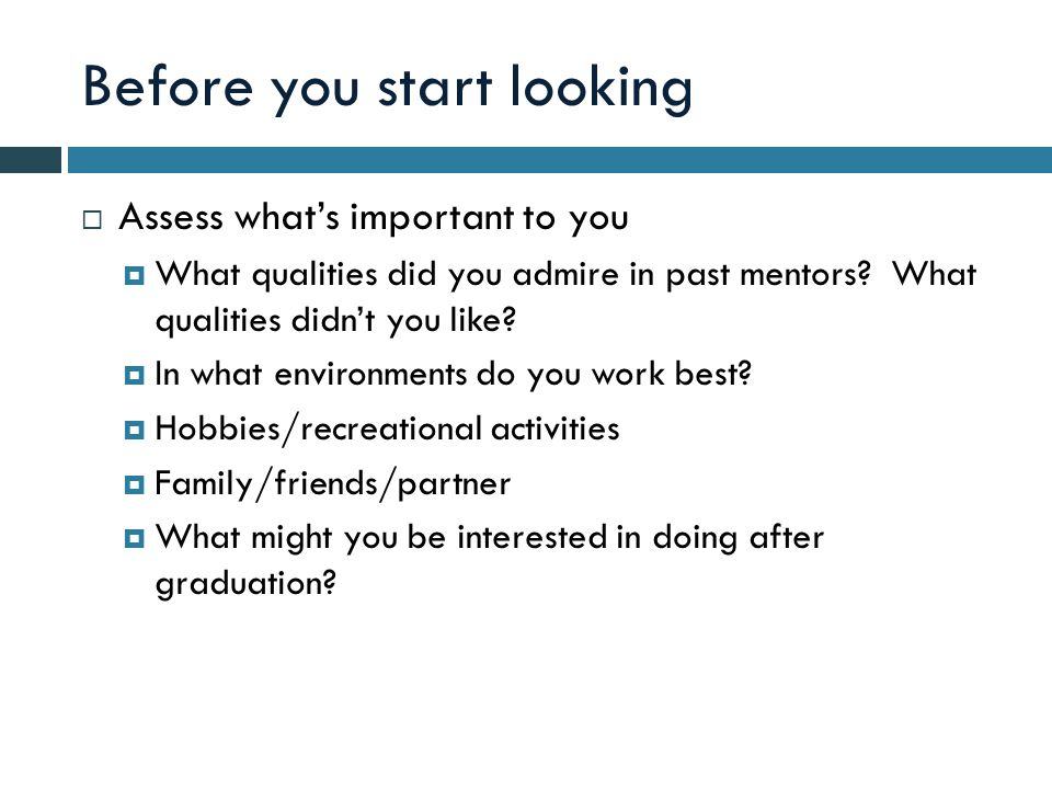 Before you start looking  Assess what's important to you  What qualities did you admire in past mentors.