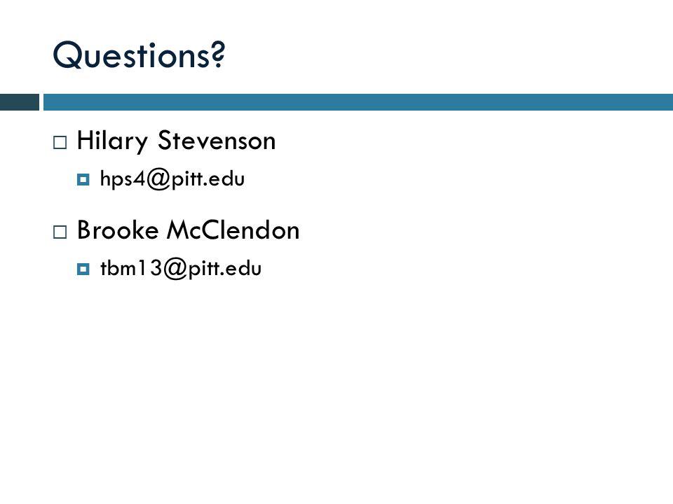 Questions  Hilary Stevenson  hps4@pitt.edu  Brooke McClendon  tbm13@pitt.edu