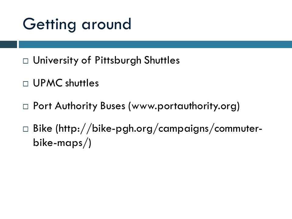 Getting around  University of Pittsburgh Shuttles  UPMC shuttles  Port Authority Buses (www.portauthority.org)  Bike (http://bike-pgh.org/campaigns/commuter- bike-maps/)