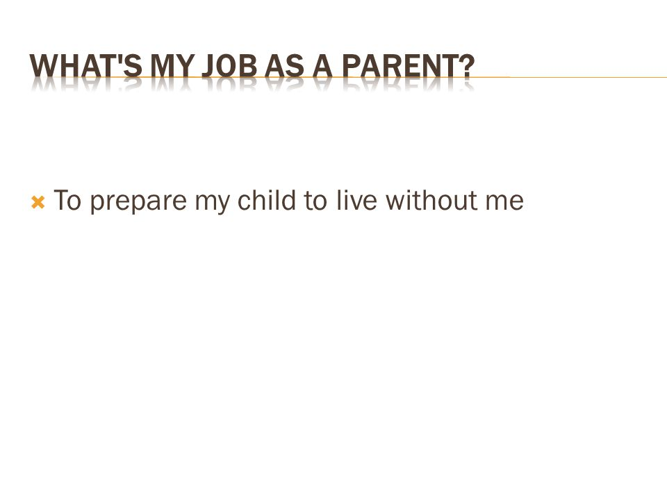  To prepare my child to live without me
