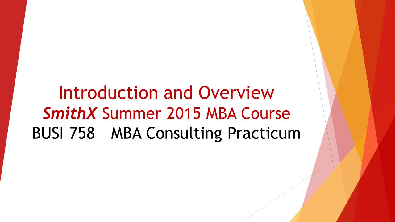 Introduction and Overview SmithX Summer 2015 MBA Course BUSI 758 – MBA Consulting Practicum