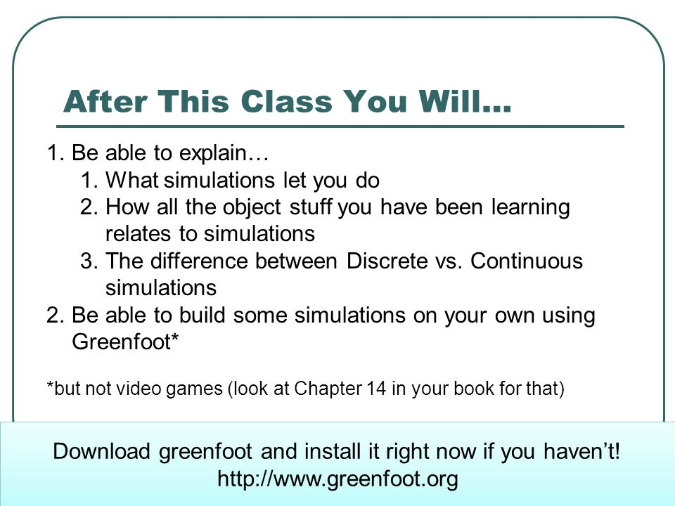 After This Class You Will… 1.Be able to explain… 1.What simulations let you do 2.How all the object stuff you have been learning relates to simulations 3.The difference between Discrete vs.