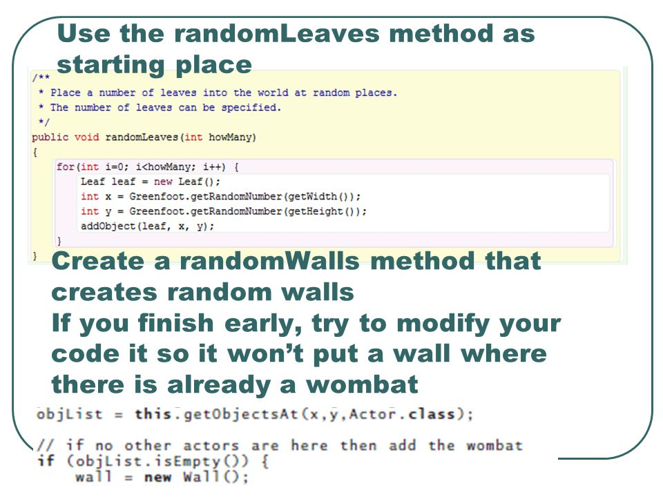 Create a randomWalls method that creates random walls If you finish early, try to modify your code it so it won't put a wall where there is already a wombat Use the randomLeaves method as starting place